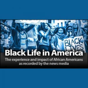 Black Life in America: The experience and impact of African American s as recorded by the news media