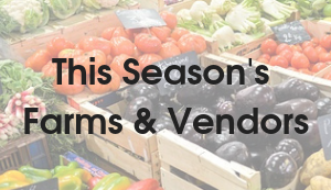 Coming soon, this Season's Farms and Vendors